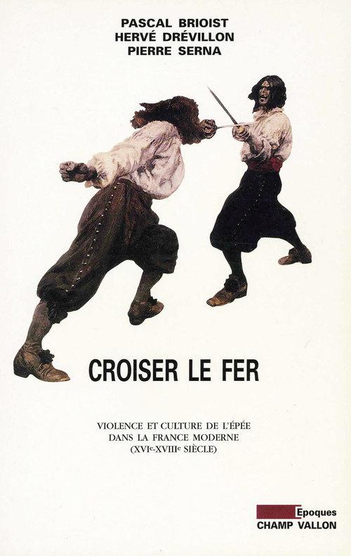 Croiser du fer ; violence et culture de l'épée dans la France moderne, XVIe-XVIIIe siècle