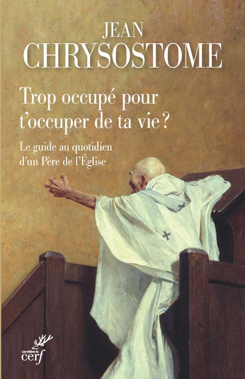 Trop occupé pour t'occuper de ta vie ? le guide au quotidien d'un Père de l'Eglise  - Jean Chrysostome
