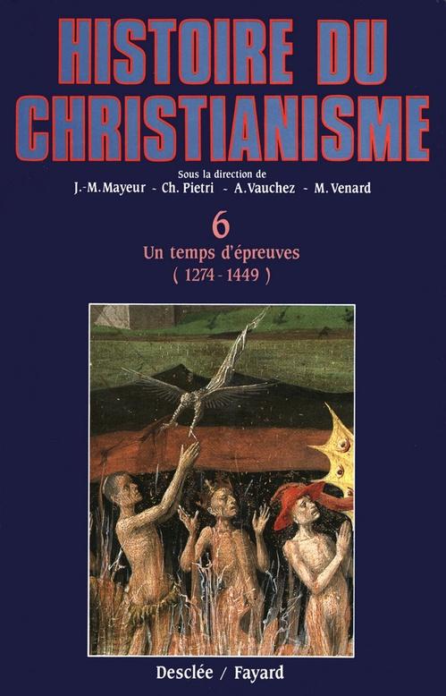 Histoire du christianisme t.6 ; un temps d'épreuves, 1274-1449  - Marc Venard  - André VAUCHEZ  - Luce PIETRI  - Collectif  - Jean-Marie Mayeur