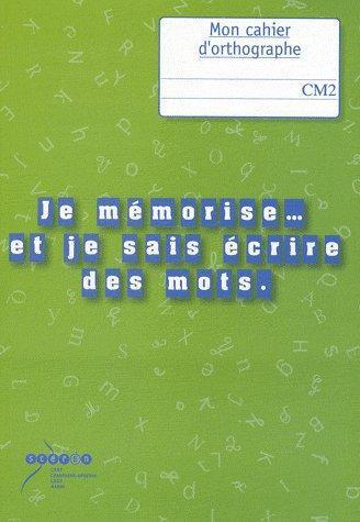 Je mémorise... et je sais écrire des mots ; mon cahier d'orthographe ; CM2