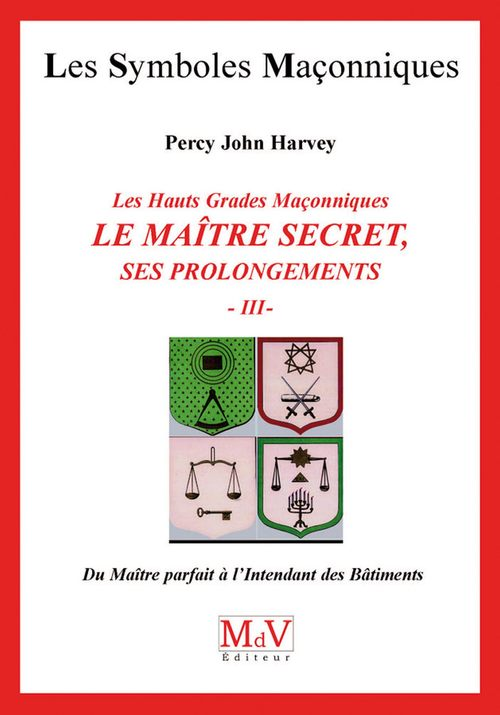 les symboles maçonniques t.55 ; les hauts grades maçonniques ; le maitre secret, ses prolongements t.3 ; du maître parfait à l'Intendant des bâtiments