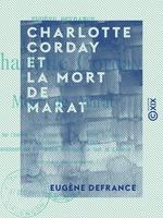 Charlotte Corday et la mort de Marat - Documents inédits sur l'histoire de la Terreur  - Eugene Defrance