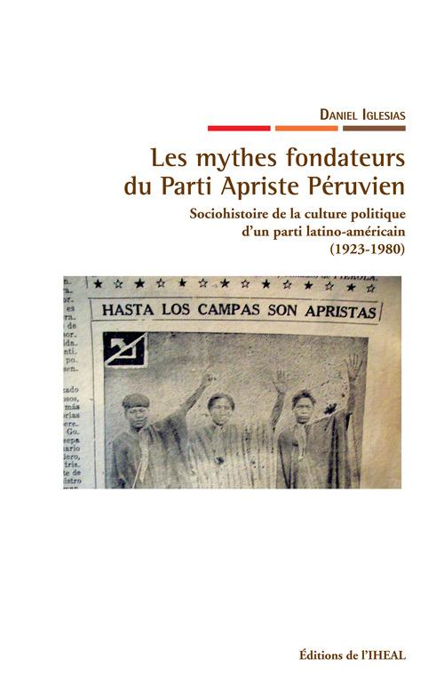 Les mythes fondateurs du Parti Apriste péruvien ; sociohistoire de la culture politique d'un parti latino-américain (1923-1980)