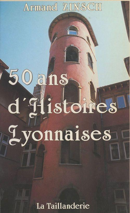 50 ans d'histoires lyonnaises  - Armand Zinsch