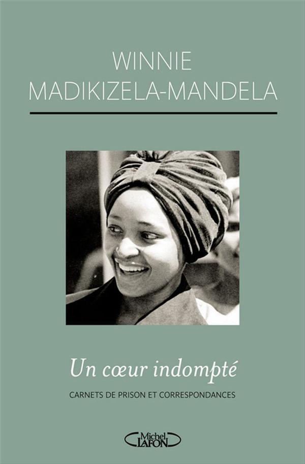 Un coeur indompté ; carnets de prison et correspondances avec Nelson Mandela