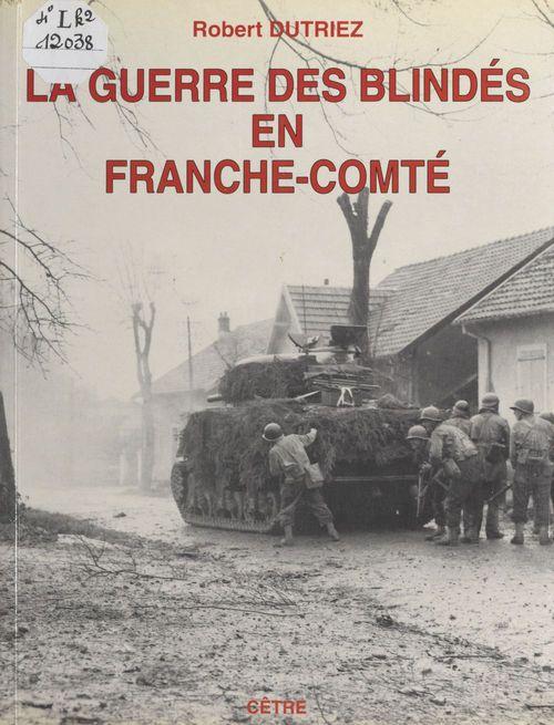 La guerre des blindés en Franche-Comté : fin de l'été et automne 1944  - Robert Dutriez