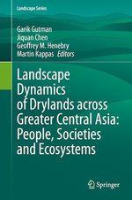 Landscape Dynamics of Drylands across Greater Central Asia: People, Societies and Ecosystems  - Garik Gutman - Martin Kappas - Jiquan Chen - Geoffrey M. Henebry