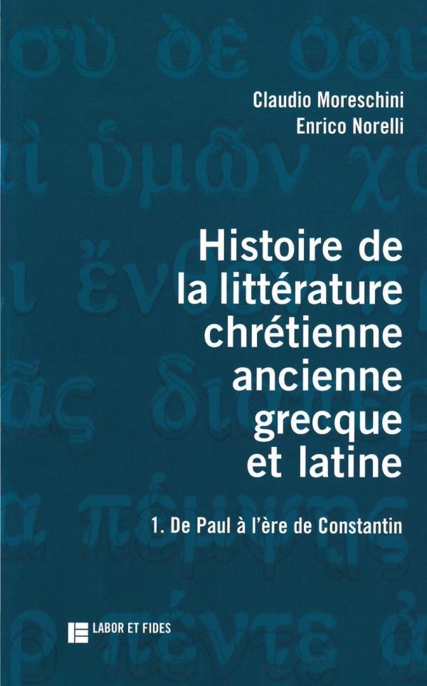 Histoire de la littérature chrétienne ancienne grecque et latine ; de Paul à l'âge de Constantin t.1