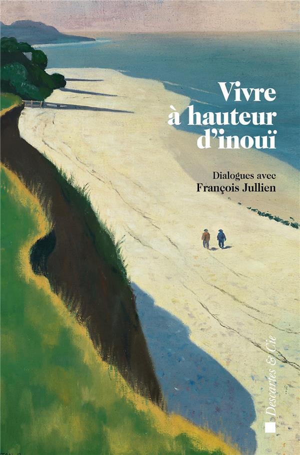 Vivre à hauteur d'inouï ; dialogues avec François Jullien