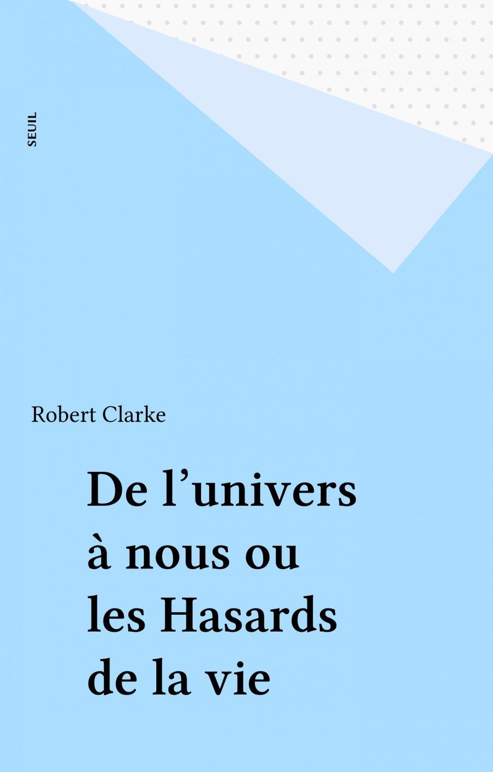 De l'univers à nous ou les Hasards de la vie  - Clarke Robert