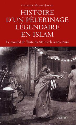 Histoire d'un pélerinage légendaire de l'Islam ; le mouled de Tantâ du XIII siècle à nos jours