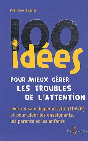 100 Idees Pour Mieux Gerer Les Troubles De L'Attention ; Avec Ou Sans Hyperactivite (Tda/H) Et Pour Aider Les Enseignants, Les Parents Et Les Enfants