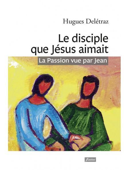 LE DISCIPLE QUE JESUS AIMAIT  -  LA PASSION VUE PAR JEAN