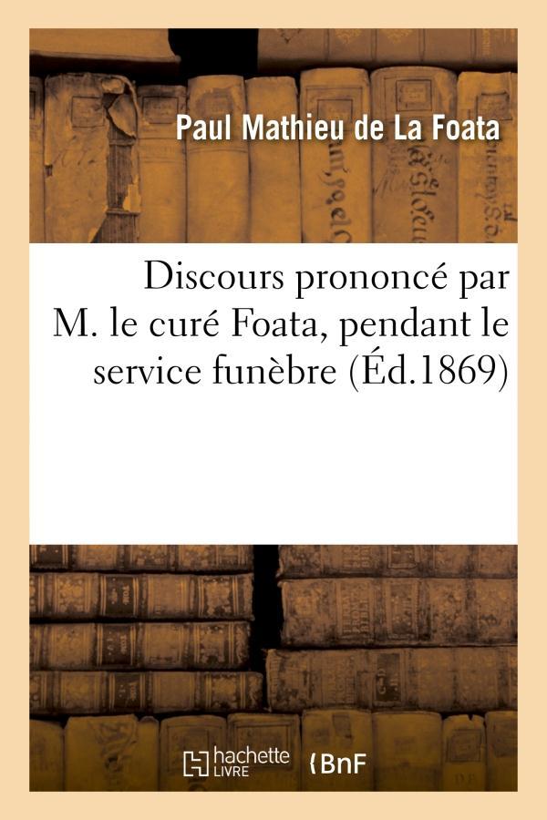 DISCOURS PRONONCE PAR M. LE CURE FOATA, PENDANT LE SERVICE FUNEBRE QUI A EU LIEU POUR LE REPOS - DE