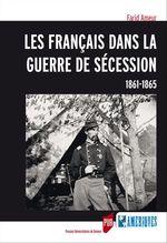 Vente Livre Numérique : Les Français dans la guerre de sécession, 1861-1965  - Farid Ameur