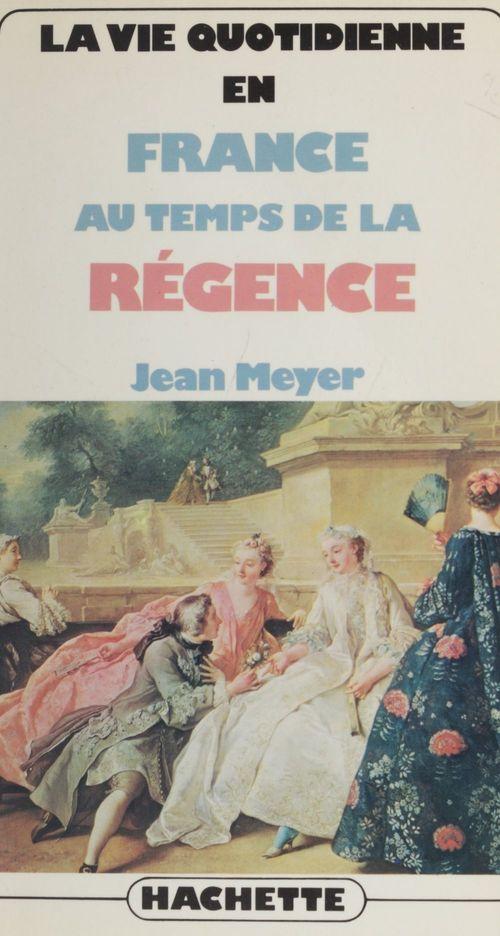 La vie quotidienne en France au temps de la Régence  - Jean MEYER