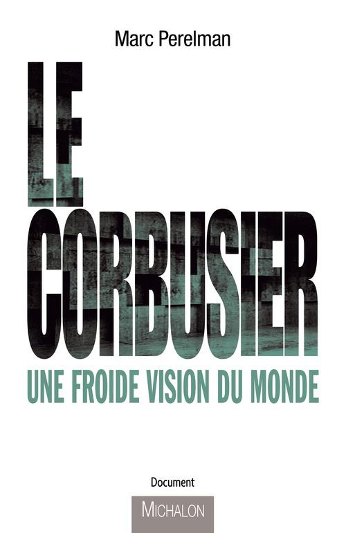 Le Corbusier ; une froide vision du monde