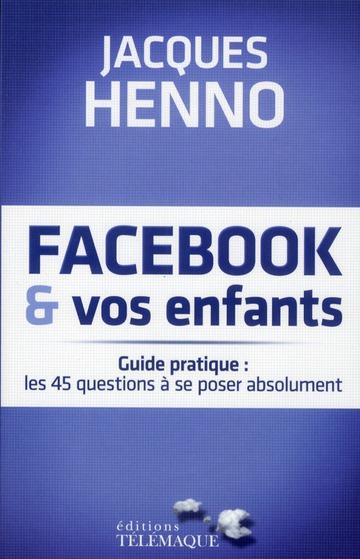 Facebook et vos enfants ; guide pratique : les 45 questions à se poser absolument