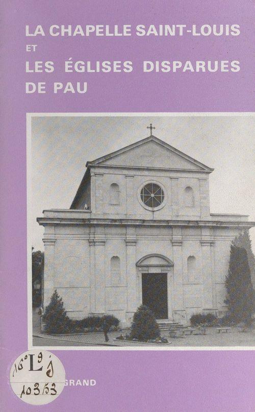 La chapelle Saint-Louis et les églises disparues de Pau  - Françoise-Claire Legrand