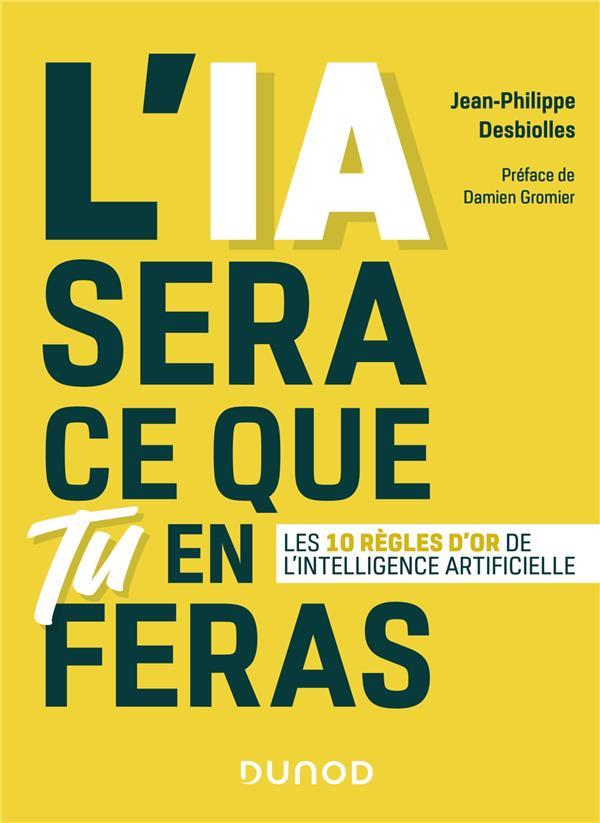 DESBIOLLES J-P. - L'IA SERA CE QUE TU EN FERAS  - LES 10 REGLES D'OR DE L'INTELLIGENCE ARTIFICIELLE