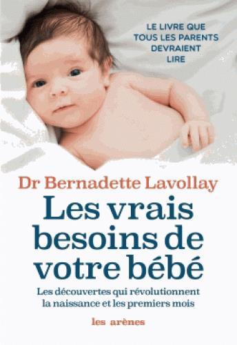 Les vrais besoins de votre bébé ; les découvertes qui révolutionnent la naissance et les premiers mois