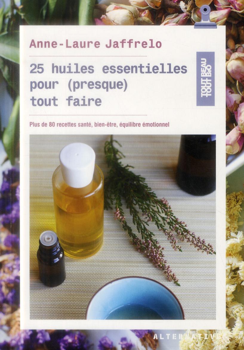 25 huiles essentielles pour (presque) tout faire ; plus de 80 recettes santé, bien-être, équilibre émotionnel