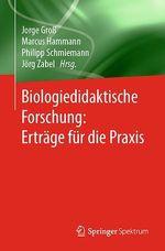 Biologiedidaktische Forschung: Erträge für die Praxis  - Jorge Gro? - Marcus Hammann - Jorge Groß - Jörg Zabel - Philipp Schmiemann