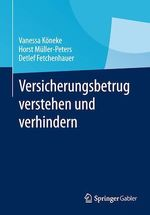Versicherungsbetrug verstehen und verhindern  - Horst Müller-Peters - Vanessa Köneke - Detlef Fetchenhauer