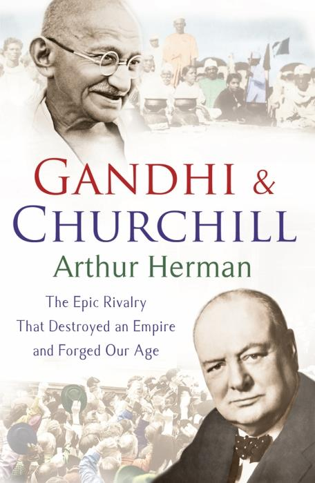 Gandhi and Churchill ; The Epic Rivalry That Destroyed an Empire and Forged Our Age