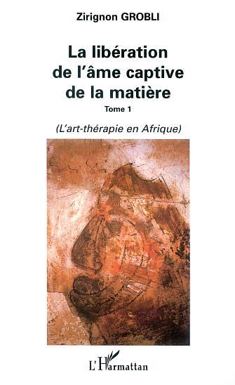 La liberation de l'ame captive de la matiere - tome 1 : l'art-therapie en afrique