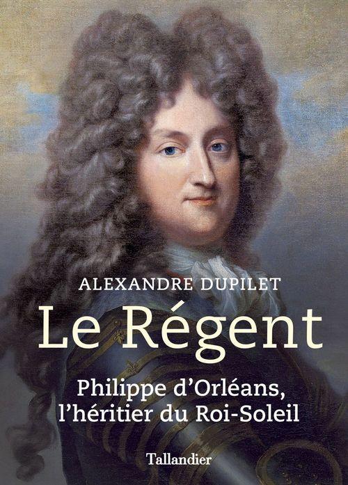 Le Régent ; Philippe d'Orléans, l'héritier du Roi-Soleil