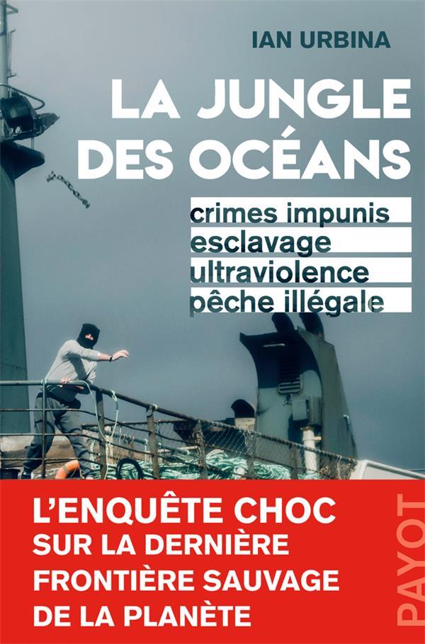 La jungle des océans ; crimes impunis, esclavage, ultraviolence, pêche illégale