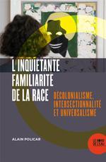 Couverture de L'inquiétante familiarité de la race ; décolonialisme, intersectionnalité et universalisme