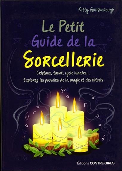 Le petit guide de la sorcellerie ; cristaux, tarot, cycle lunaire... Explorez les pouvoirs de la magie et des rituels