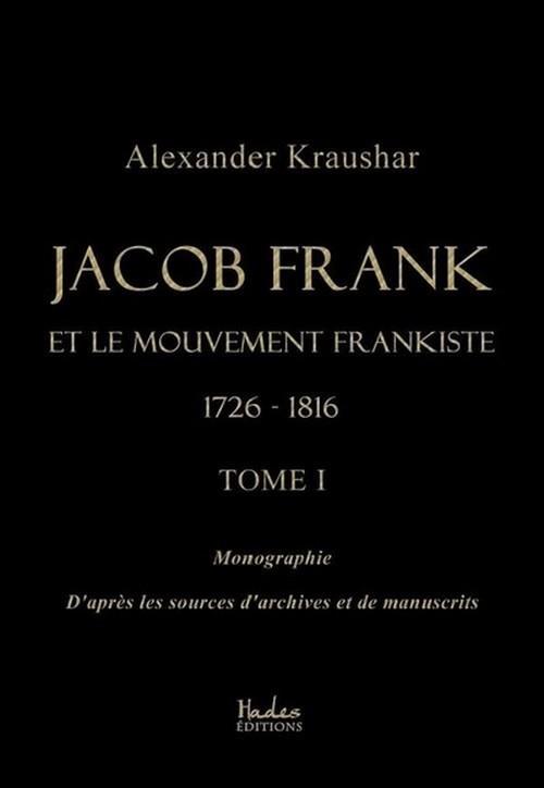 Jacob Frank et le mouvement frankiste 1726-1816 t.1 ; monographie d'après les sources d'archives et de manuscrits