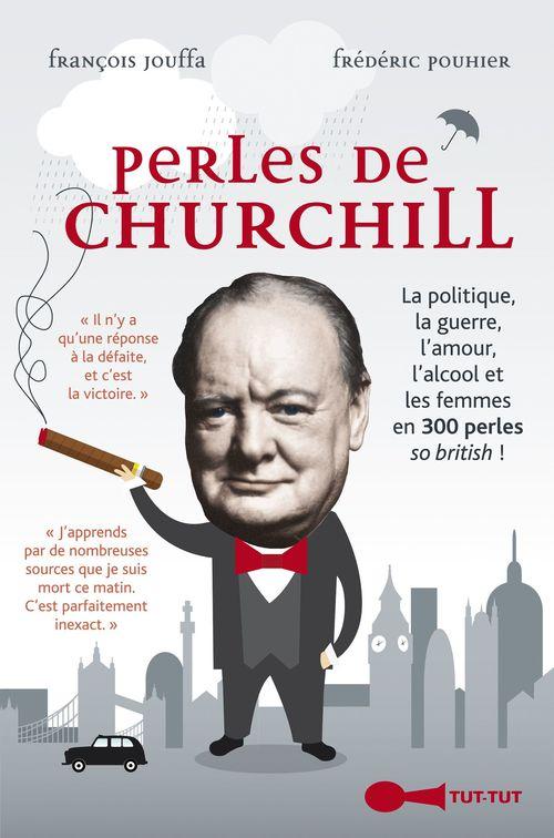 Perles de Churchill ; la politique, la guerre, l'amour, l'alcool et les femmes en 300 perles so british !