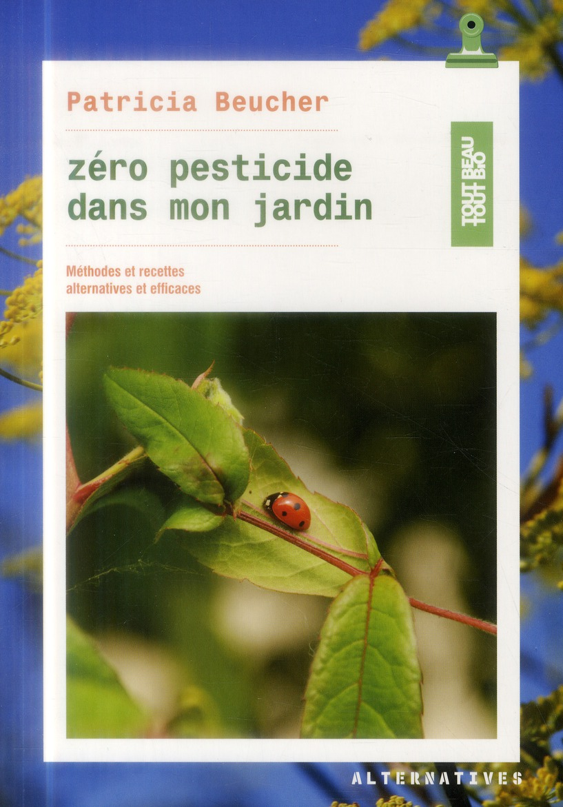 Zero Pesticide Dans Mon Jardin ; Methodes Et Recettes Alternatives Et Efficaces