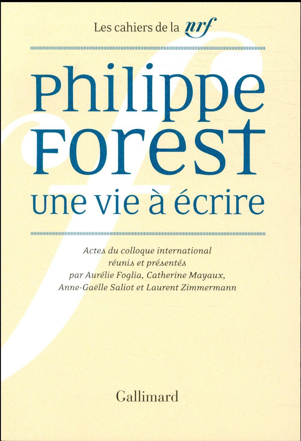 Les cahiers de la NRF ; Philippe Forest, une vie à écrire ; actes du colloque international Duke University & Universités de Paris 3, Paris 7 et Cergy-Pontoise