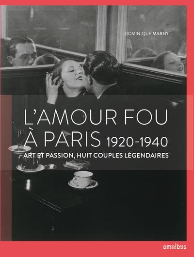 L'amour fou à Paris 1920-1940 ; art et passion, huit couples légendaires