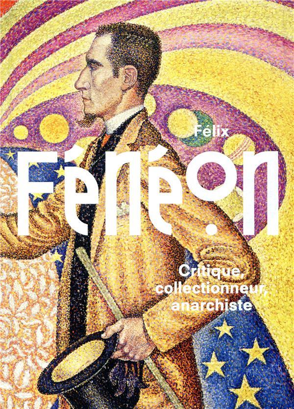 Félix Fénéon ; critique, collectionneur et anrrchiste