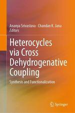 Heterocycles via Cross Dehydrogenative Coupling  - Ananya Srivastava - Chandan K. Jana
