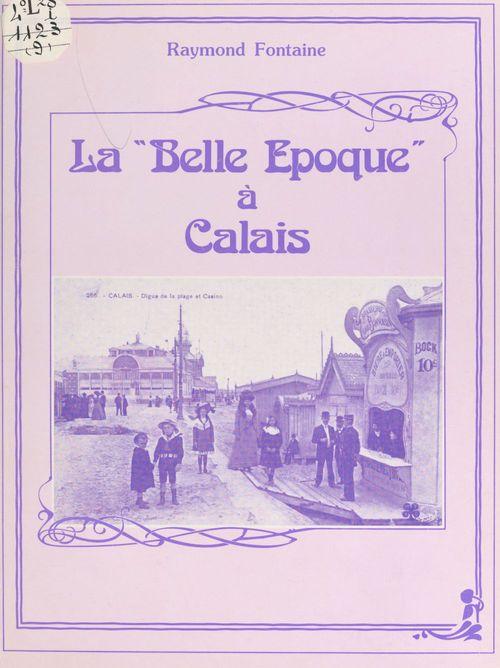 La Belle Époque à Calais  - Raymond Fontaine