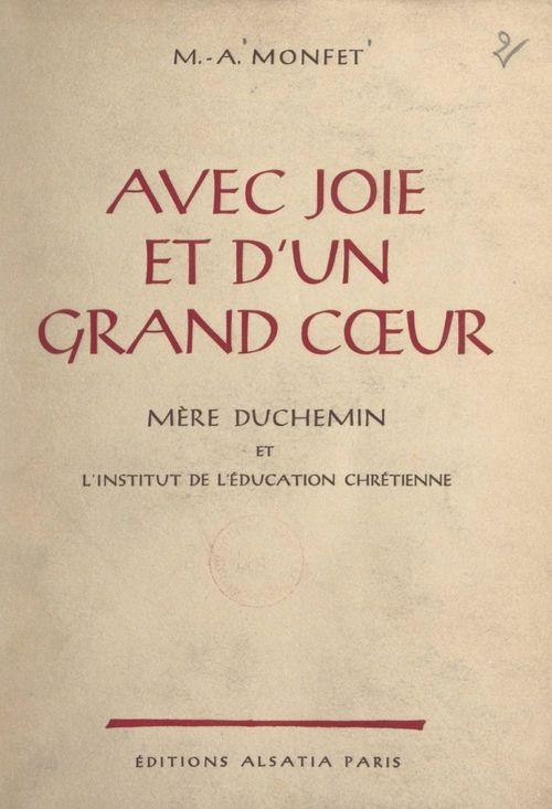 Avec joie et d'un grand coeur, Mère Duchemin et l'Institut de l'éducation chrétienne  - Marie-Antoinette Monfet