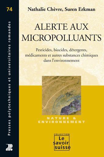 Alerte aux micropolluants ; pesticides, biocides, détergents, médicaments et autres substances chimiques dans l'environnement