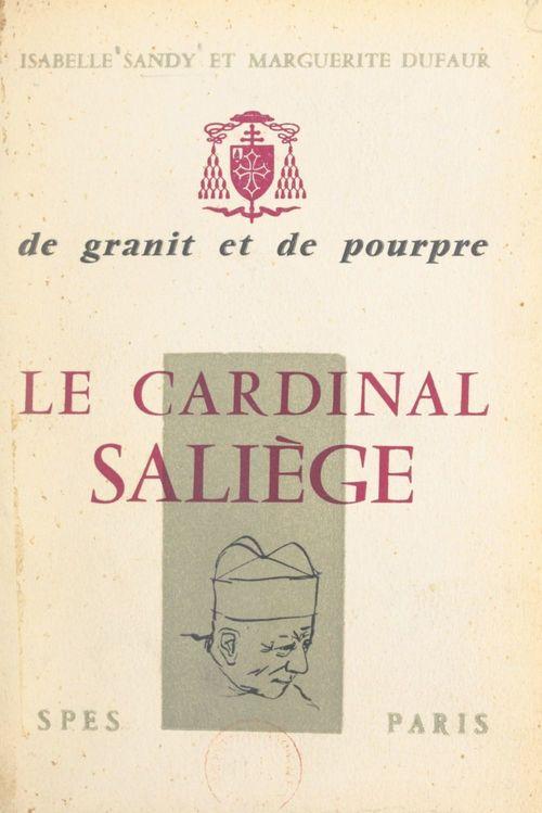 De granit et de pourpre, le cardinal Saliège  - Isabelle Sandy  - Marguerite Dufaur
