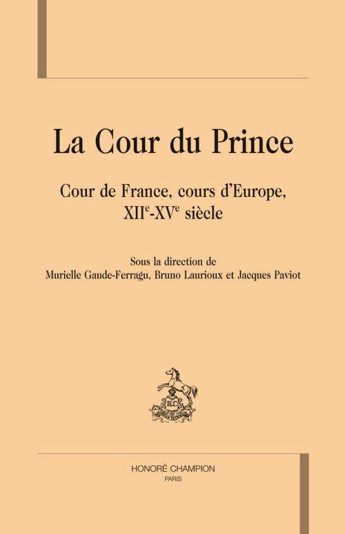 La cour du prince ; cour de France, cours d'Europe, XIIe-XVe siècle