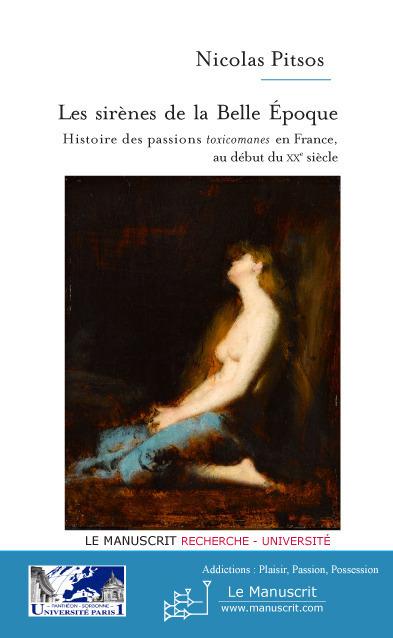 Les sirènes de la Belle Epoque ; histoire des passions toxicomanes en France au début du XX siècle