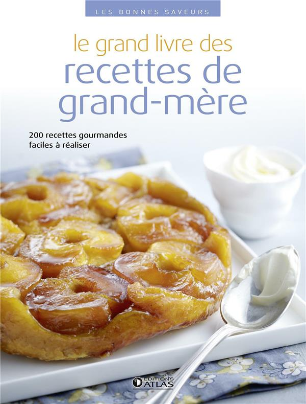 Le Grand Livre Des Recettes De Grand-Mere ; 200 Recettes Gourmandes Faciles A Realiser