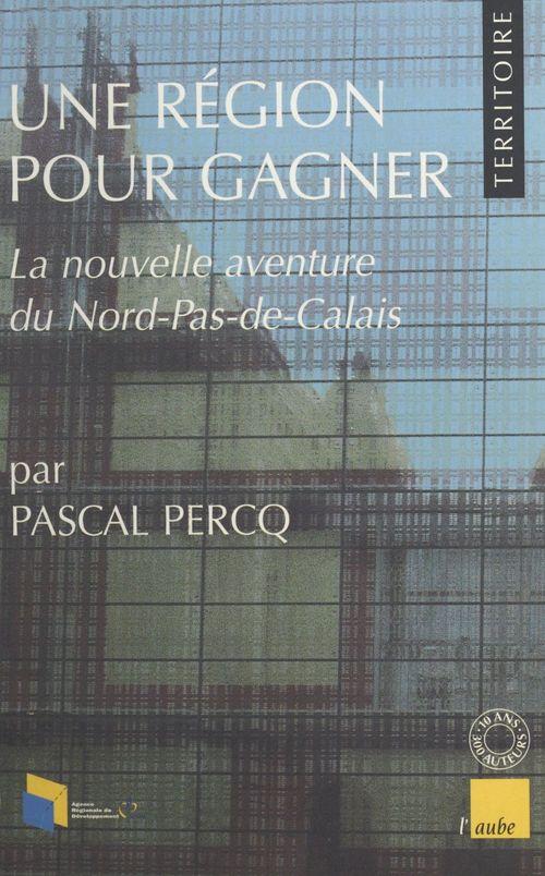 Une région pour gagner : La nouvelle aventure du Nord-Pas-de-Calais  - Pascal Percq