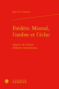 Frédéric Mistral, l'ombre et l'écho ; aspects de l'oeuvre littéraire mistralienne